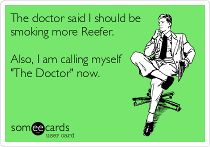 "The doctor said I should be smoking more Reefer.  Also, I am calling myself ""The Doctor"" now."