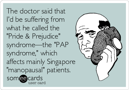 "The doctor said that I'd be suffering from what he called the ""Pride & Prejudice"" syndrome—the ""PAP syndrome,"" which affects mainly Singapore  ""manopausal"" patients."