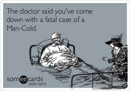 The doctor said you've come down with a fatal case of a Man-Cold.