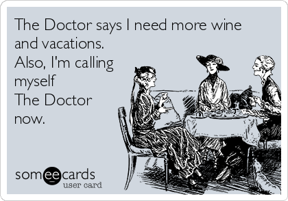 The Doctor says I need more wine  and vacations. Also, I'm calling myself  The Doctor  now.