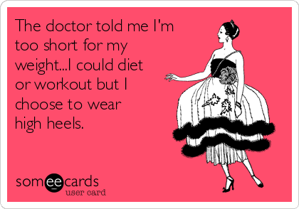 The doctor told me I'm too short for my weight...I could diet or workout but I choose to wear high heels.
