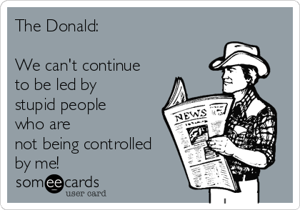 The Donald:   We can't continue to be led by stupid people who are not being controlled by me!