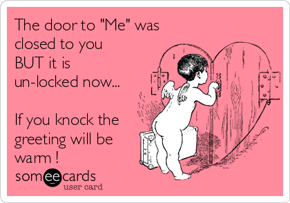 "The door to ""Me"" was closed to you BUT it is un-locked now...  If you knock the greeting will be warm !"
