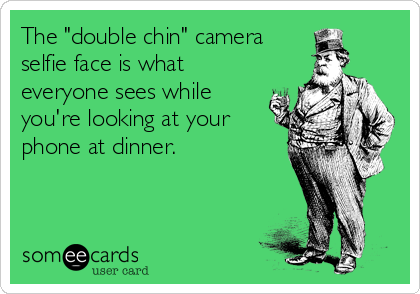 """The """"double chin"""" camera selfie face is what everyone sees while you're looking at your phone at dinner."""