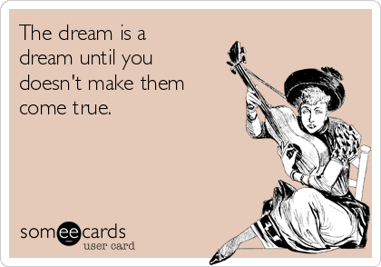 The dream is a dream until you doesn't make them come true.
