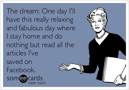 The dream: One day I'll have this really relaxing and fabulous day where I stay home and do nothing but read all the articles I've saved on Facebook.