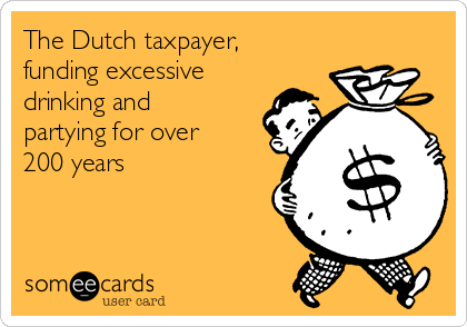 The Dutch taxpayer, funding excessive drinking and partying for over 200 years
