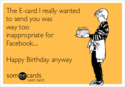 The E-card I really wanted to send you was way too inappropriate for Facebook....  Happy Birthday anyway  ☺