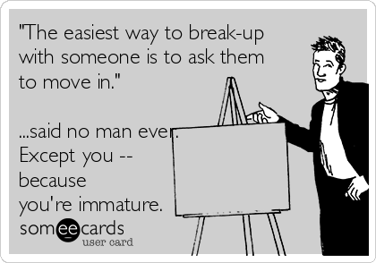 """""""The easiest way to break-up with someone is to ask them to move in.""""    ...said no man ever.   Except you --  because you're immature."""