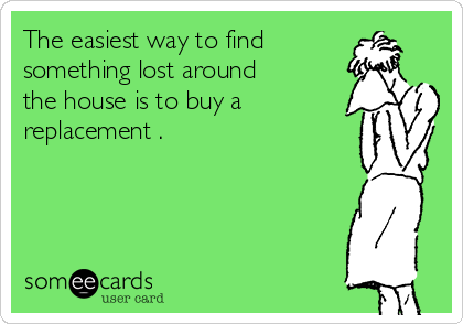 The easiest way to find something lost around the house is to buy a replacement .