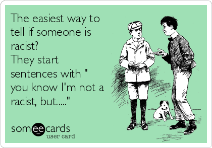 """The easiest way to tell if someone is racist?   They start sentences with """" you know I'm not a racist, but....."""""""