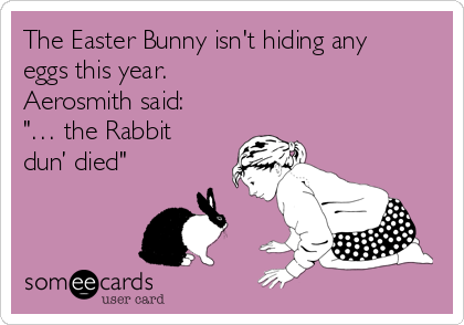 "The Easter Bunny isn't hiding any eggs this year. Aerosmith said: ""… the Rabbit dun' died"""