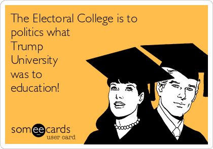 The Electoral College is to politics what Trump University was to education!
