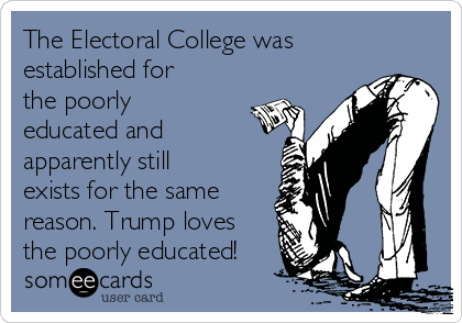 The Electoral College was established for the poorly educated and apparently still exists for the same  reason. Trump loves the poorly educated!
