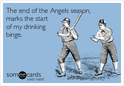 The end of the Angels season, marks the start of my drinking binge.