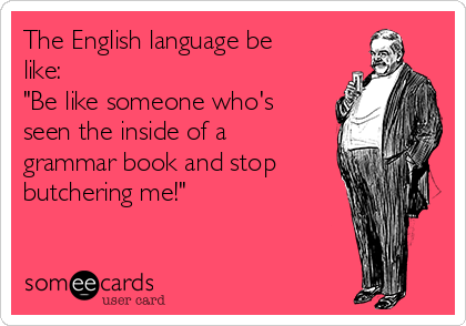 "The English language be like: ""Be like someone who's seen the inside of a grammar book and stop butchering me!"""