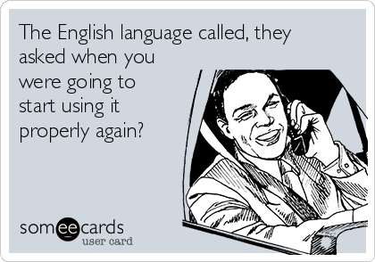 The English language called, they asked when you were going to start using it properly again?