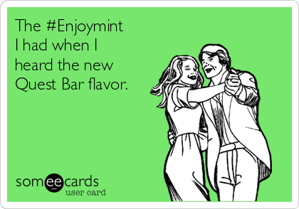 The #Enjoymint I had when I heard the new Quest Bar flavor.