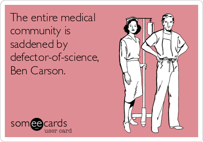 The entire medical community is  saddened by  defector-of-science, Ben Carson.