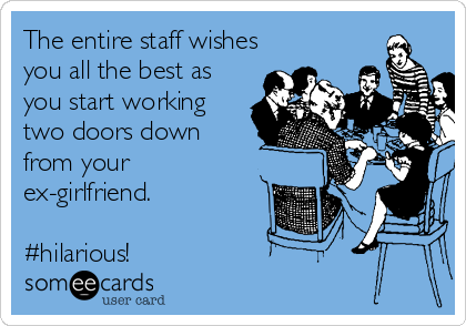 The entire staff wishes you all the best as you start working two doors down from your ex-girlfriend.  #hilarious!