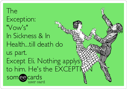 "The Exception: ""Vow's"" In Sickness & In Health...till death do us part. Except Eli. Nothing applys to him. He's the EXCEPTION"