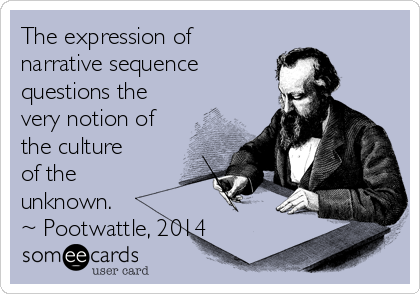 The expression of narrative sequence  questions the very notion of the culture of the unknown.  ~ Pootwattle, 2014