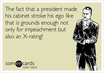 The fact that a president made his cabinet stroke his ego like that is grounds enough not only for impeachment but also an X-rating!