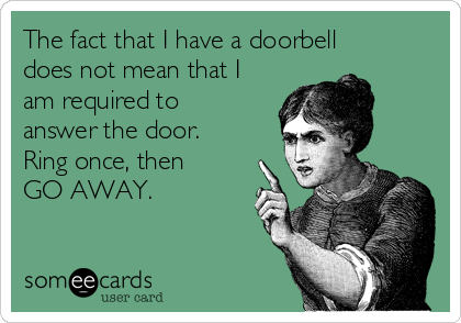 The fact that I have a doorbell  does not mean that I am required to answer the door. Ring once, then GO AWAY.