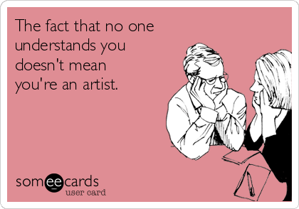 The fact that no one understands you doesn't mean you're an artist.