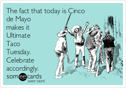 The fact that today is Cinco de Mayo makes it Ultimate Taco Tuesday. Celebrate accordingly.