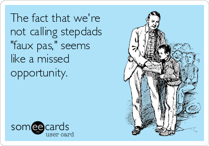 """The fact that we're not calling stepdads """"faux pas,"""" seems like a missed opportunity."""