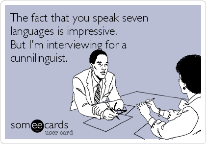 The fact that you speak seven languages is impressive.  But I'm interviewing for a cunnilinguist.