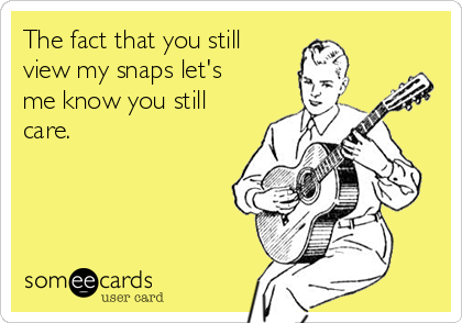 The fact that you still view my snaps let's me know you still care.