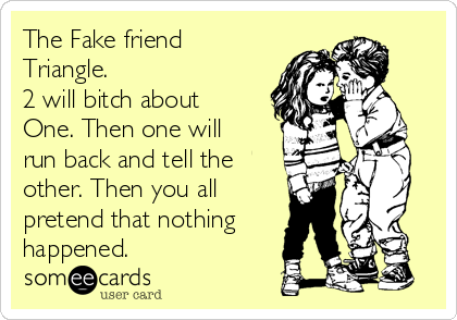 The Fake friend Triangle. 2 will bitch about One. Then one will run back and tell the other. Then you all pretend that nothing happened.