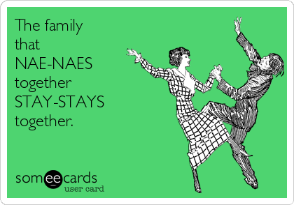 The family that NAE-NAES  together STAY-STAYS  together.