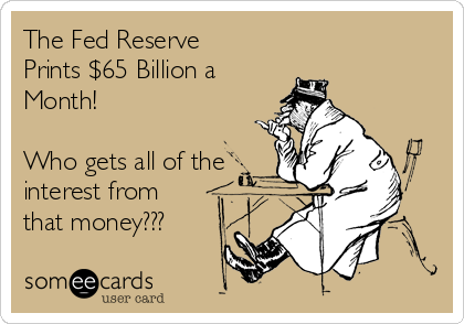 The Fed Reserve Prints $65 Billion a Month!  Who gets all of the interest from that money???