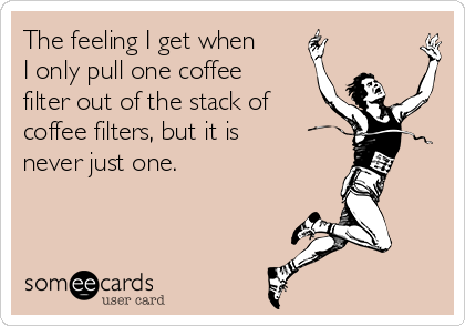 The feeling I get when I only pull one coffee filter out of the stack of coffee filters, but it is never just one.