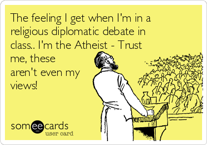 The feeling I get when I'm in a religious diplomatic debate in class.. I'm the Atheist - Trust me, these aren't even my views!
