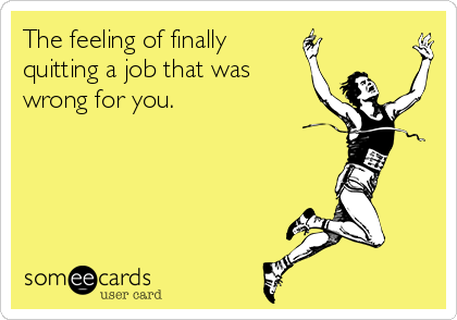 The feeling of finally quitting a job that was wrong for you.