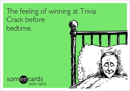 The feeling of winning at Trivia Crack before bedtime.