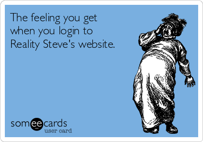 The feeling you get when you login to Reality Steve's website.