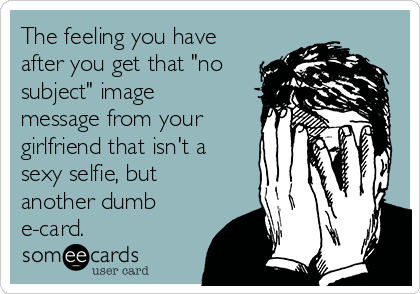 "The feeling you have after you get that ""no subject"" image message from your girlfriend that isn't a sexy selfie, but another dumb e-card."