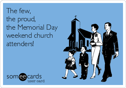The few,              the proud,            the Memorial Day weekend church attenders!