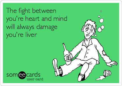 The fight between you're heart and mind will always damage you're liver