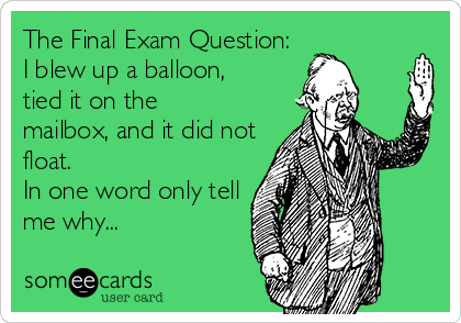 The Final Exam Question:  I blew up a balloon, tied it on the mailbox, and it did not float.   In one word only tell me why...