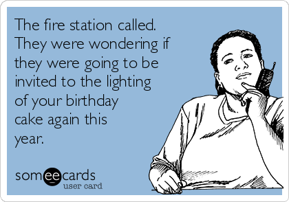 The fire station called. They were wondering if they were going to be invited to the lighting of your birthday cake again this year.