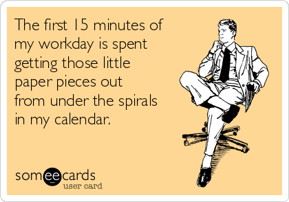 The first 15 minutes of my workday is spent  getting those little paper pieces out from under the spirals in my calendar.