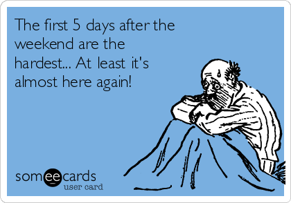 The first 5 days after the weekend are the hardest... At least it's almost here again!