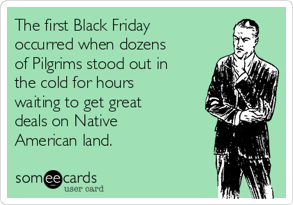 The first Black Friday occurred when dozens of Pilgrims stood out in the cold for hours waiting to get great deals on Native American land.