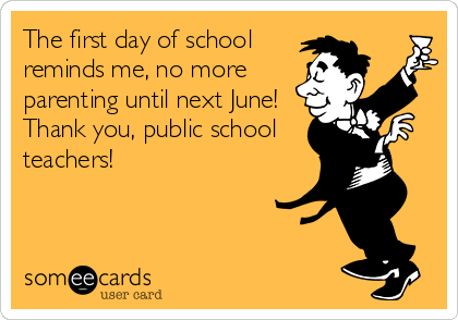 The first day of school reminds me, no more parenting until next June! Thank you, public school teachers!